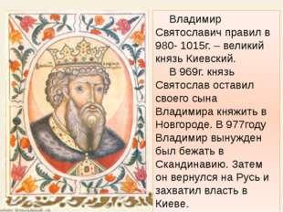 Владимир Святославич правил в 980- 1015г. – великий князь Киевский. В 969г
