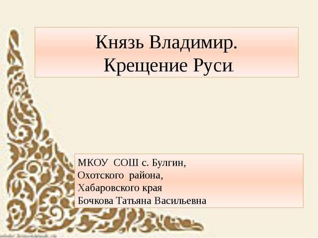 Князь Владимир. Крещение Руси. МКОУ СОШ с. Булгин, Охотского района, Хабаров...