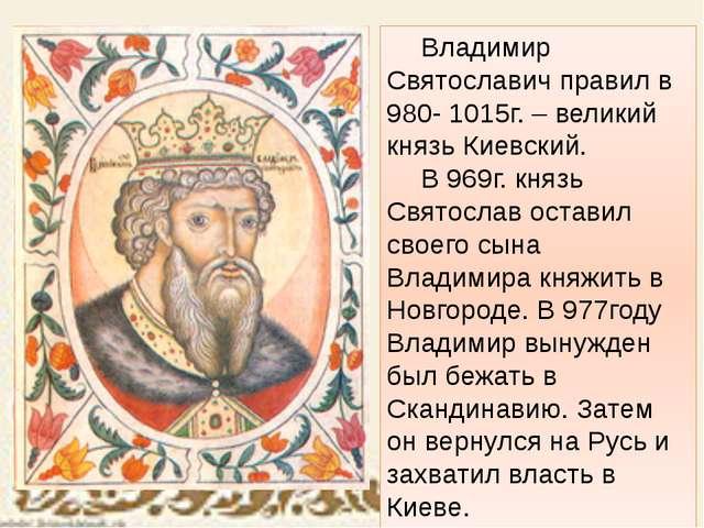 Владимир Святославич правил в 980- 1015г. – великий князь Киевский. В 969г...