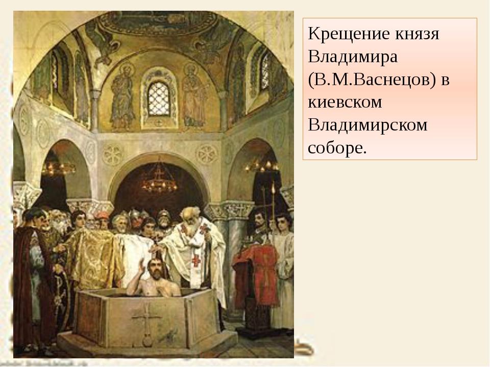 Крещение князя Владимира (В.М.Васнецов) в киевском Владимирском соборе.