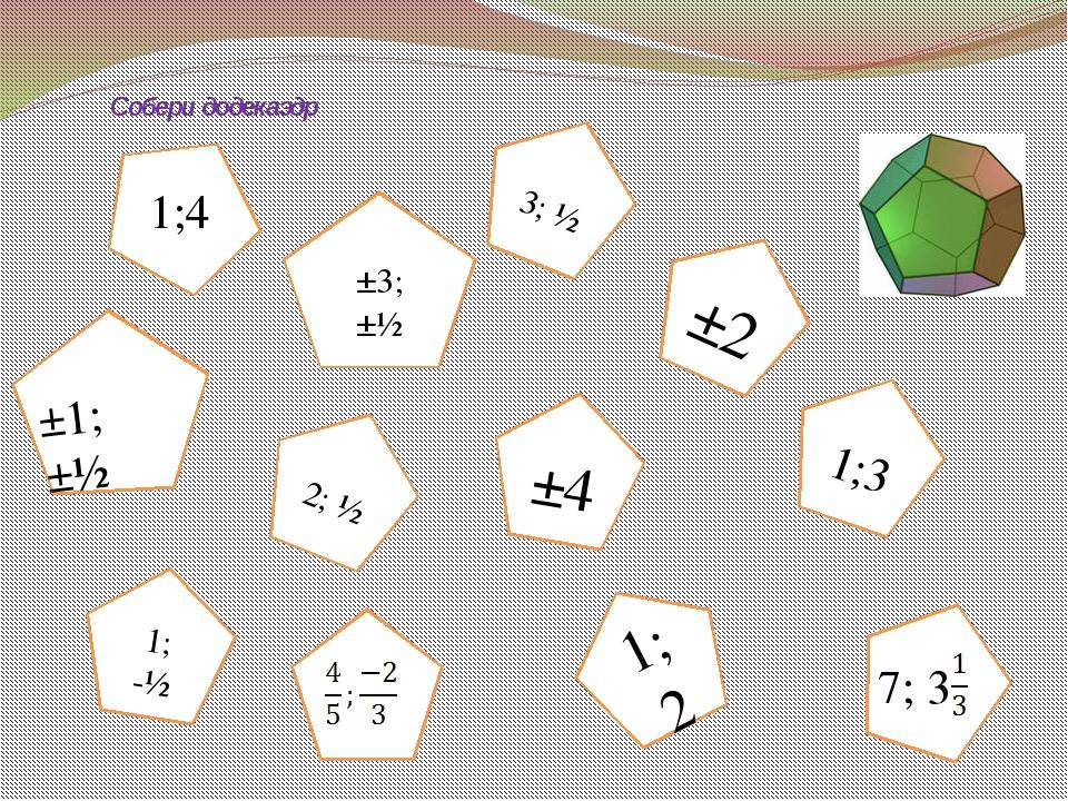 ±3; ±½ ±2 1; -½ 1;2 2; ½ 3; ½ 1;3 ±4 Собери додекаэдр 1;4 ±1; ±½ 7; 3