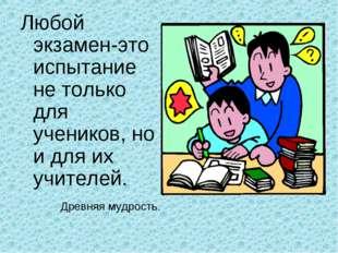Любой экзамен-это испытание не только для учеников, но и для их учителей. Др