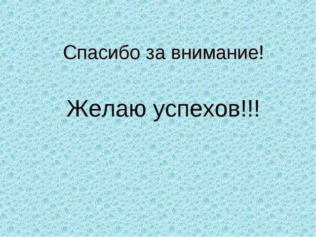 Спасибо за внимание! Желаю успехов!!!