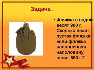 Задача . Фляжка с водой весят 900 г. Сколько весит пустая фляжка, если фляжка