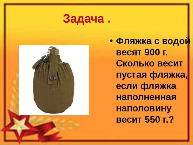 Задача . Фляжка с водой весят 900 г. Сколько весит пустая фляжка, если фляжка...