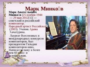 Марк Минко́в Марк Анато́льевич Минко́в(25 ноября1944—29 мая2012[1])— с