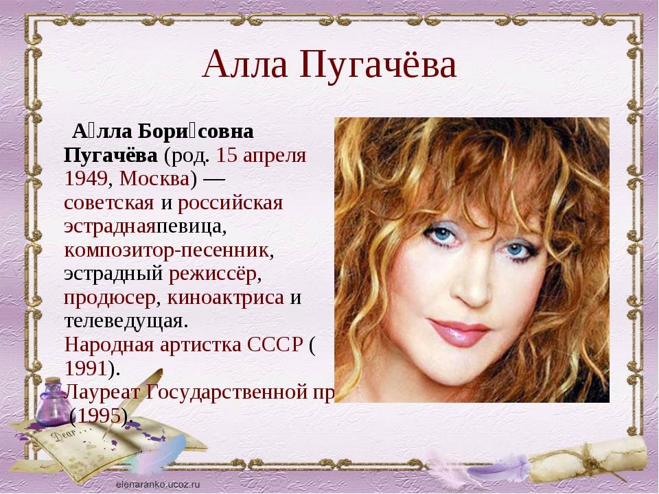 Алла Пугачёва А́лла Бори́совна Пугачёва(род.15 апреля1949,Москва)—совет...