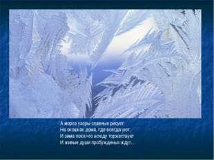 А мороз узоры славные рисует На окошках дома, где всегда уют, И зима пока что