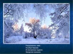 Разукрасилась зима : На уборе бахрома Из прозрачных льдинок, Звездочек-снежин