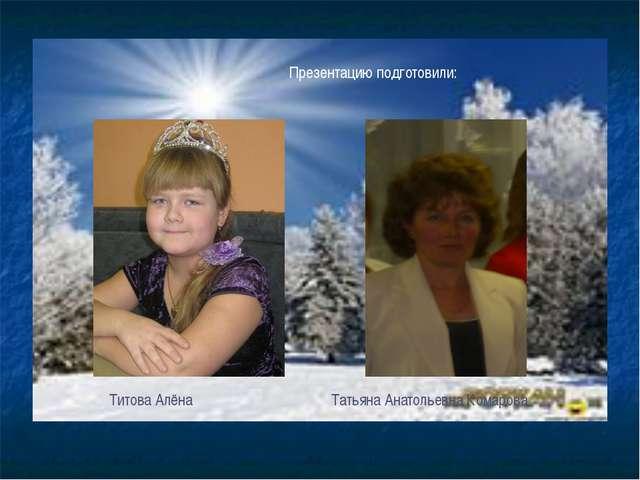 Презентацию подготовили: Титова Алёна Татьяна Анатольевна Комарова
