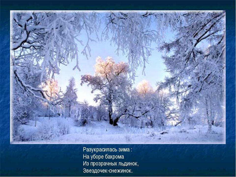 Разукрасилась зима : На уборе бахрома Из прозрачных льдинок, Звездочек-снежин...
