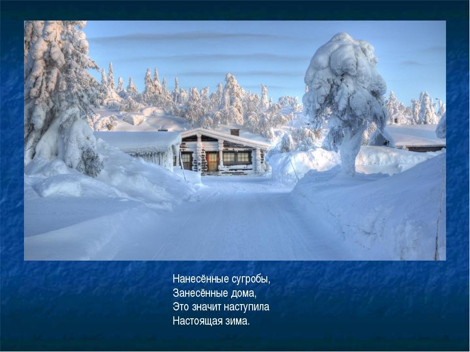 Нанесённые сугробы, Занесённые дома, Это значит наступила Настоящая зима.