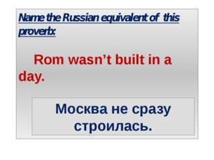 Name the Russian equivalent of this proverb: Rom wasn't built in a day. Москв