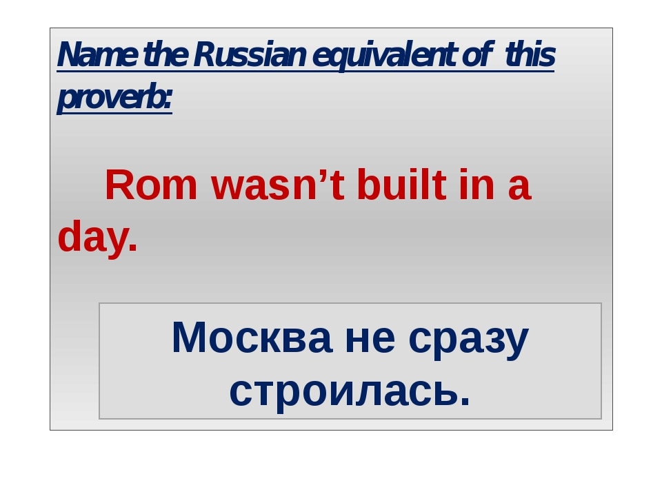 Name the Russian equivalent of this proverb: Rom wasn't built in a day. Москв...