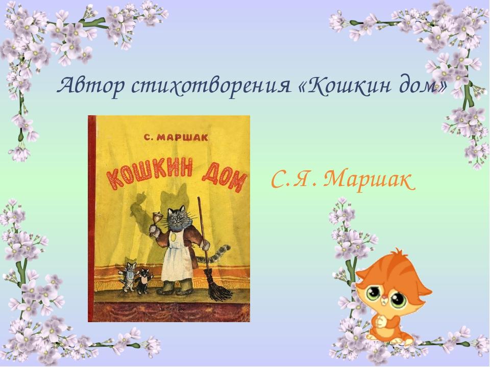 Автор стихотворения «Кошкин дом» С. Я. Маршак