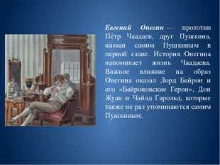 Евгений Онегин— прототип Пётр Чаадаев, друг Пушкина, назван самим Пушкиным в