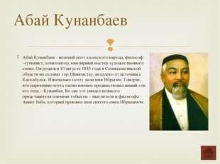 Абай Кунанбаев - великий поэт казахского народа, философ –гуманист, композито