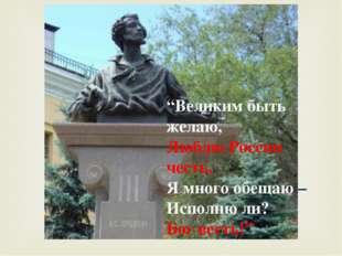 """""""Великим быть желаю, Люблю России честь, Я много обещаю – Исполню ли? Бог в"""