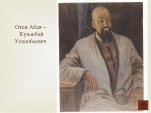 Отец Абая – Кунанбай Ускенбаевич
