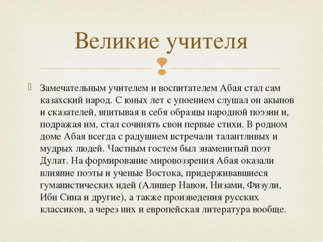 Замечательным учителем и воспитателем Абая стал сам казахский народ. С юных л...