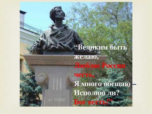 """""""Великим быть желаю, Люблю России честь, Я много обещаю – Исполню ли? Бог в..."""