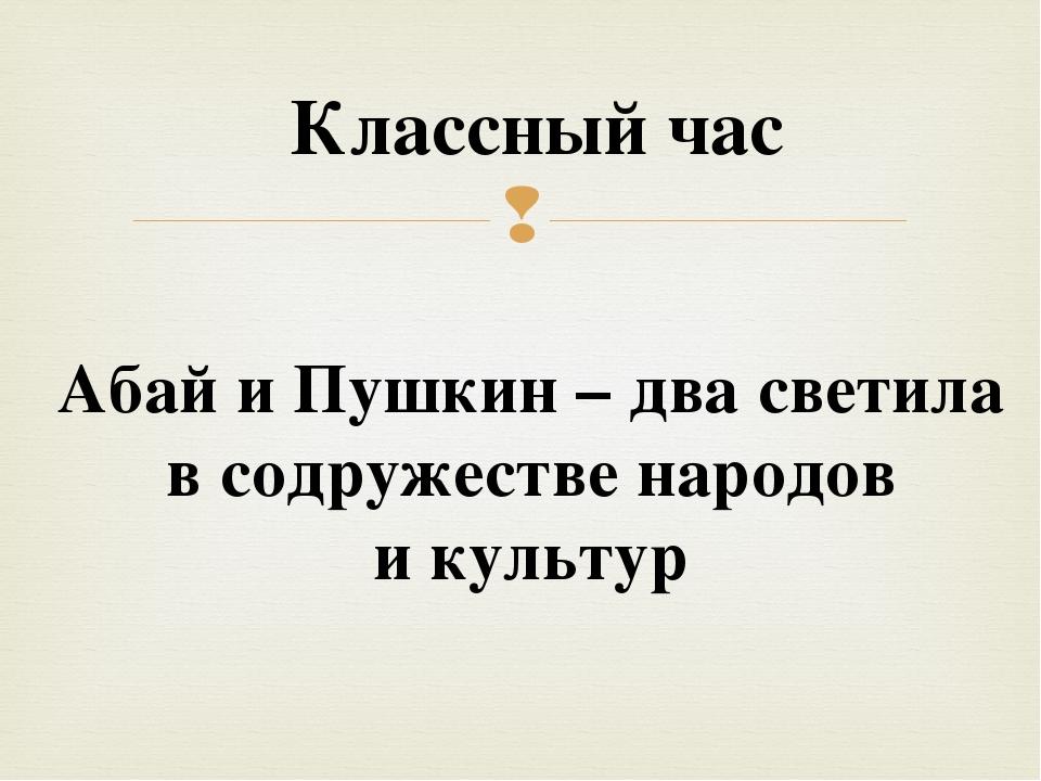 Классный час Абай и Пушкин – два светила в содружестве народов и культур 