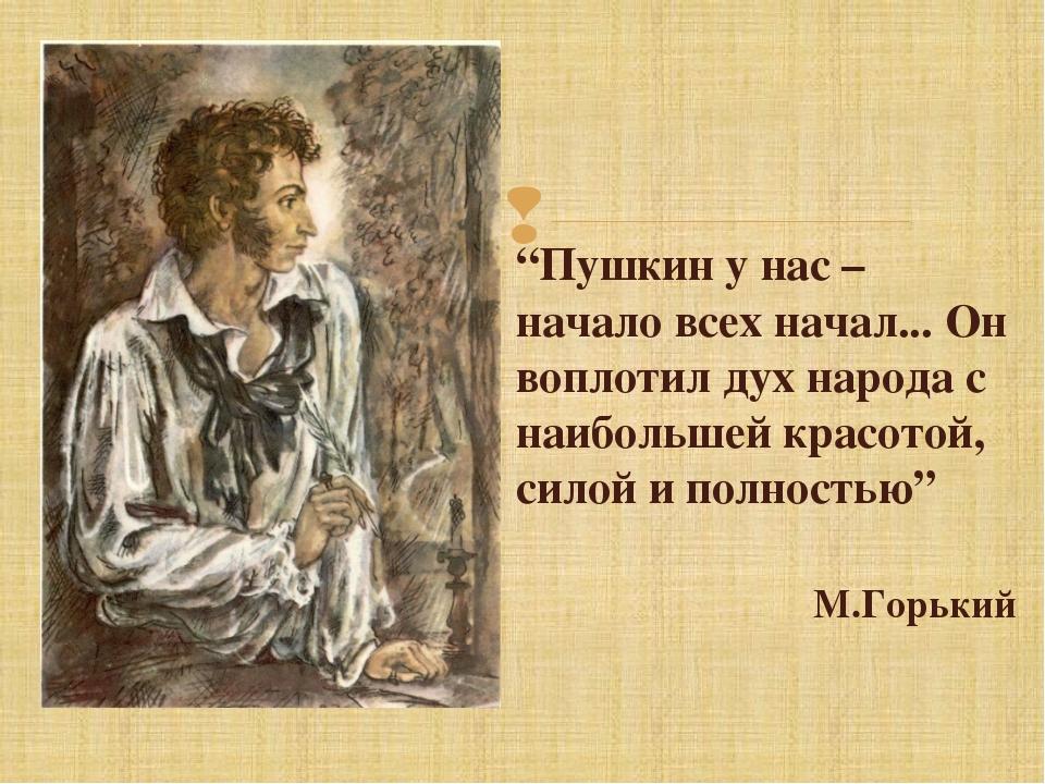 """""""Пушкин у нас – начало всех начал... Он воплотил дух народа с наибольшей крас..."""