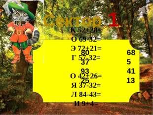 Сектор 1 К 52+28= О 69-32= Э 72+21= Г 57-32= О 42+26= Я 37-32= Л 84-43= И 9+4