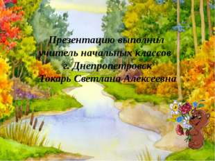 Презентацию выполнил учитель начальных классов г. Днепропетровск Токарь Светл