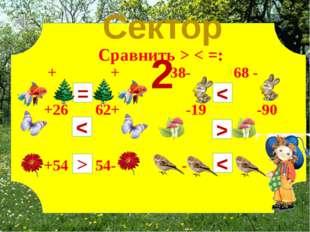 + + 38- 68 - +26 62+ -19 -90 +54 54- - = Сравнить > < =: < > < < > Сектор 2