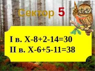 Сектор 5 І в. X-8+2-14=30 ІІ в. X-6+5-11=38