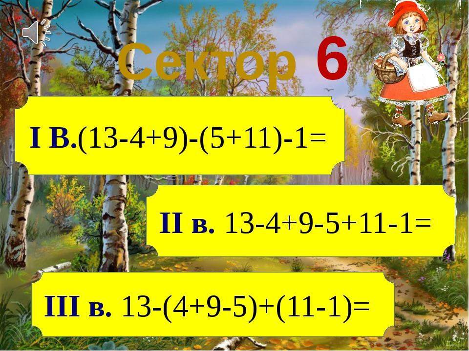 Сектор 6 ІІІ в. 13-(4+9-5)+(11-1)= ІІ в. 13-4+9-5+11-1= І В.(13-4+9)-(5+11)-1=