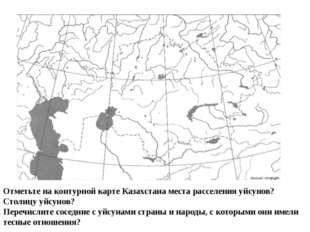 Отметьте на контурной карте Казахстана места расселения уйсунов? Столицу уйс