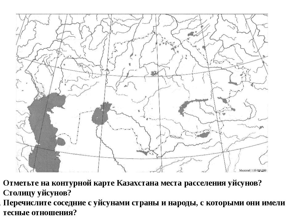 Отметьте на контурной карте Казахстана места расселения уйсунов? Столицу уйс...
