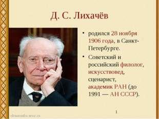 Д. С. Лихачёв родился 28 ноября 1906 года, в Санкт-Петербурге. Советский и ро