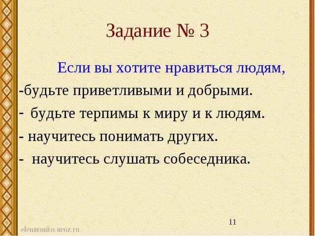 Задание № 3 Если вы хотите нравиться людям, -будьте приветливыми и добрыми. б...
