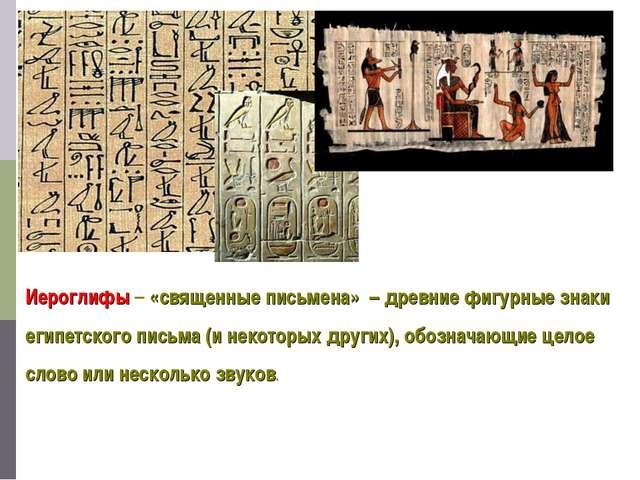 Иероглифы – «священные письмена» – древние фигурные знаки египетского письма...