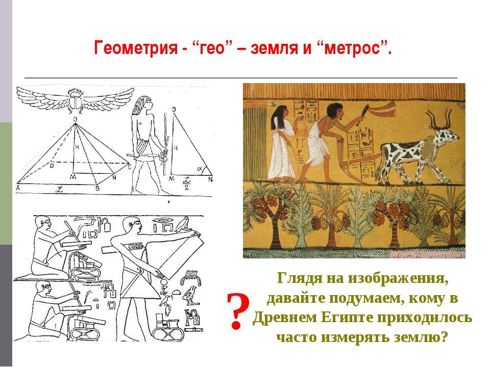 """Геометрия - """"гео"""" – земля и """"метрос"""". Глядя на изображения, давайте подумаем,..."""