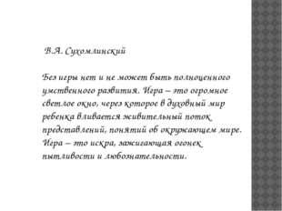 В.А. Сухомлинский Без игры нет и не может быть полноценного умственного разв