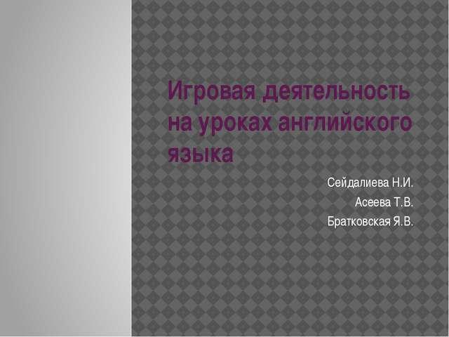 Игровая деятельность на уроках английского языка Сейдалиева Н.И. Асеева Т.В....