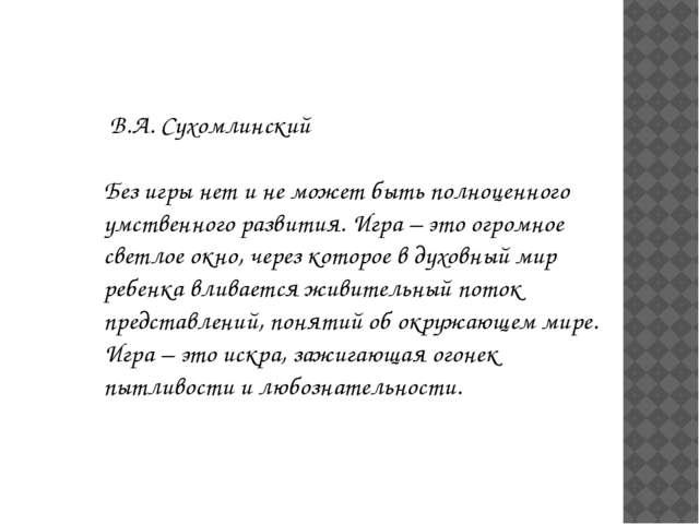 В.А. Сухомлинский Без игры нет и не может быть полноценного умственного разв...