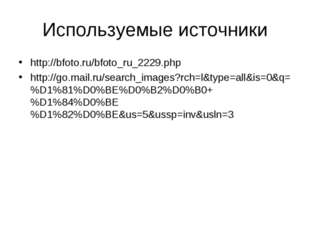 Используемые источники http://bfoto.ru/bfoto_ru_2229.php http://go.mail.ru/se