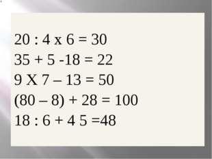 20 : 4x6 = 30 35 + 5 -18 =22 9X7– 13 = 50 (80 – 8) + 28 =100 18 : 6 + 4 5=48