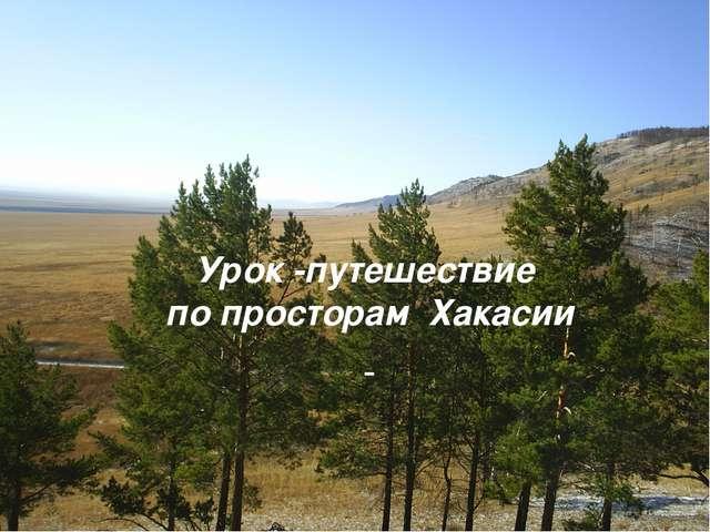 Урок -путешествие по просторам Хакасии Тема: «Урок путешествие по Хакасии»,...