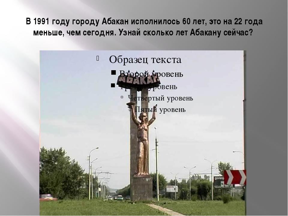 В 1991 году городу Абакан исполнилось 60 лет, это на 22 года меньше, чем сего...