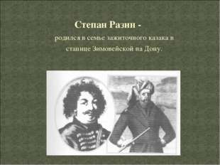 Степан Разин - родился в семье зажиточного казака в станице Зимовейской на До