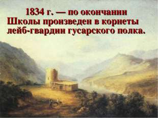 1834 г. — по окончании Школы произведен в корнеты лейб-гвардии гусарского п