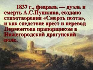 1837 г., февраль — дуэль и смерть А.С.Пушкина, создано стихотворения «Смерт