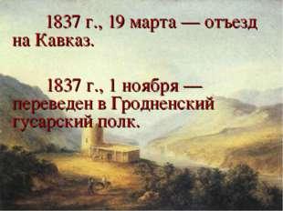 1837 г., 19 марта — отъезд на Кавказ.  1837 г., 1 ноября — переведен в Гр