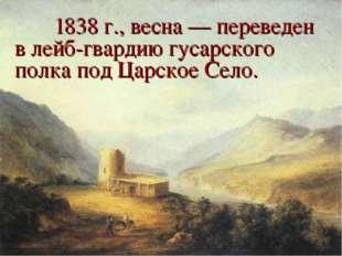 1838 г., весна — переведен в лейб-гвардию гусарского полка под Царское Село